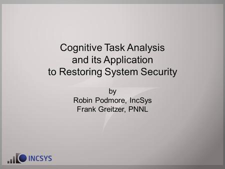 Cognitive Task Analysis and its Application to Restoring System Security by Robin Podmore, IncSys Frank Greitzer, PNNL.