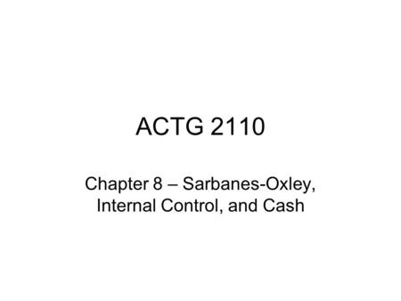 ACTG 2110 Chapter 8 – Sarbanes-Oxley, Internal Control, and Cash.
