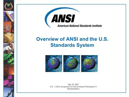 1 May 30, 2007 U.S. – China Symposium on Active Industry Participation in Standardization Overview of ANSI and the U.S. Standards System.