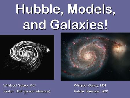 Hubble, Models, and Galaxies! Whirlpool Galaxy, M51 Sketch: 1845 (ground telescope) Whirlpool Galaxy, M51 Hubble Telescope: 2001.