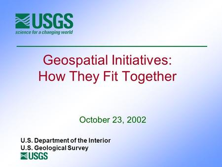 Geospatial Initiatives: How They Fit Together October 23, 2002 U.S. Department of the Interior U.S. Geological Survey.