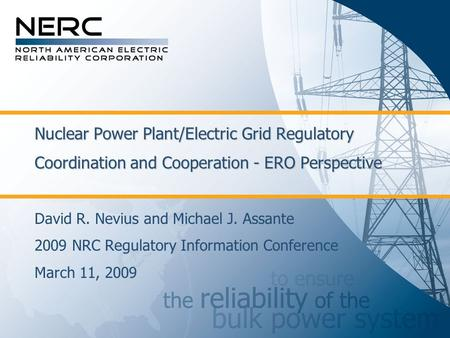 Nuclear Power Plant/Electric Grid Regulatory Coordination and Cooperation - ERO Perspective David R. Nevius and Michael J. Assante 2009 NRC Regulatory.