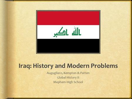 Iraq: History and Modern Problems Augugliaro, Kempton & Patten Global History II Mepham High School.