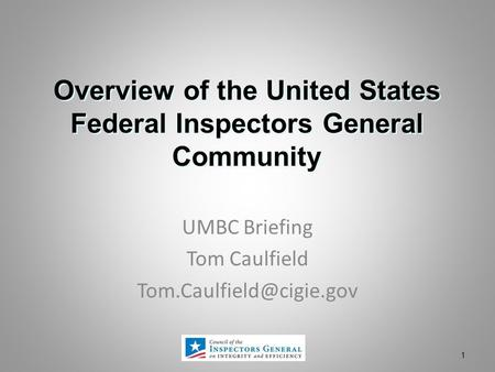 Overview of the United States Federal Inspectors General Community 1 UMBC Briefing Tom Caulfield