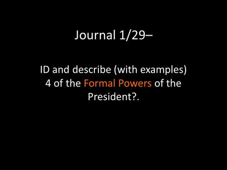 Journal 1/29– ID and describe (with examples) 4 of the Formal Powers of the President?.