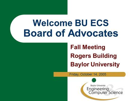 Welcome BU ECS Board of Advocates Fall Meeting Rogers Building Baylor University Friday, October 14, 2005.