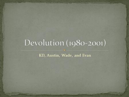 KD, Austin, Wade, and Evan. Devolution: a movement in the 1980's to return administrative powers to the government. Started by Ronald Reagan. First time.