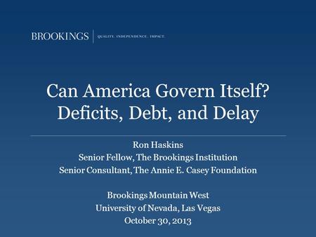 Can America Govern Itself? Deficits, Debt, and Delay Ron Haskins Senior Fellow, The Brookings Institution Senior Consultant, The Annie E. Casey Foundation.