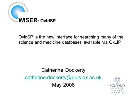WISER : OvidSP OvidSP is the new interface for searching many of the science and medicine databases available via OxLIP Catherine Dockerty