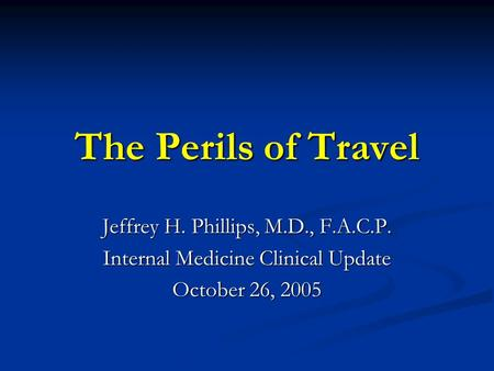 The Perils of Travel Jeffrey H. Phillips, M.D., F.A.C.P. Internal Medicine Clinical Update October 26, 2005.