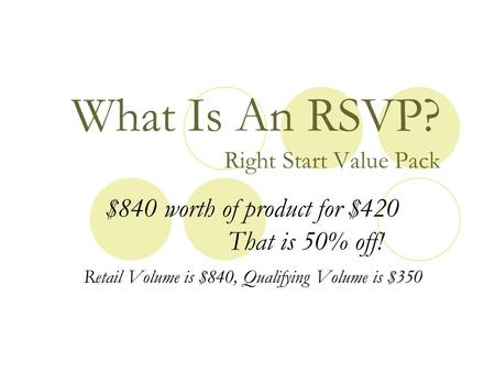 What Is An RSVP? Right Start Value Pack $840 worth of product for $420 That is 50% off! Retail Volume is $840, Qualifying Volume is $350.