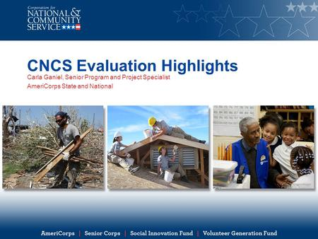 CNCS Evaluation Highlights Carla Ganiel, Senior Program and Project Specialist AmeriCorps State and National.