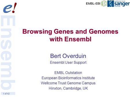 1 of 42 Browsing Genes and Genomes with Ensembl Bert Overduin Ensembl User Support EMBL Outstation European Bioinformatics Institute Wellcome Trust Genome.