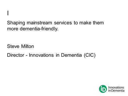 I Shaping mainstream services to make them more dementia-friendly. Steve Milton Director - Innovations in Dementia (CIC)