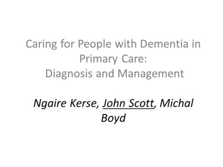 Caring for People with Dementia in Primary Care: Diagnosis and Management Ngaire Kerse, John Scott, Michal Boyd.