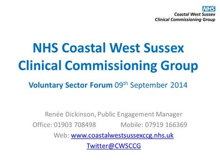 NHS Coastal West Sussex Clinical Commissioning Group Voluntary Sector Forum 09 th September 2014 Renée Dickinson, Public Engagement Manager Office: 01903.