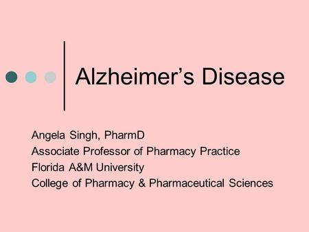 Alzheimer's Disease Angela Singh, PharmD Associate Professor of Pharmacy Practice Florida A&M University College of Pharmacy & Pharmaceutical Sciences.