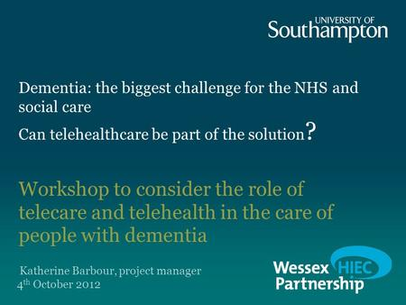 Dementia: the biggest challenge for the NHS and social care Can telehealthcare be part of the solution ? Workshop to consider the role of telecare and.