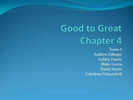 Good to Great Chapter 4 Team 6 Andrew Etlinger Ashley Harris