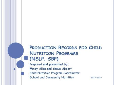 P RODUCTION R ECORDS FOR C HILD N UTRITION P ROGRAMS (NSLP, SBP) Prepared and presented by: Mindy Allen and Steve Abbott Child Nutrition Program Coordinator.