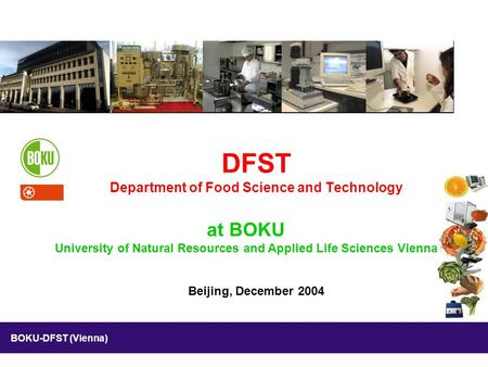 BOKU-DFST (Vienna) Beijing, December 2004 DFST Department of Food Science and Technology at BOKU University of Natural Resources and Applied Life Sciences.