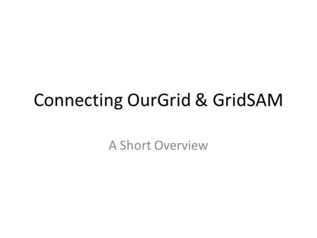 Connecting OurGrid & GridSAM A Short Overview. Content Goals OurGrid: architecture overview OurGrid: short overview GridSAM: short overview GridSAM: example.