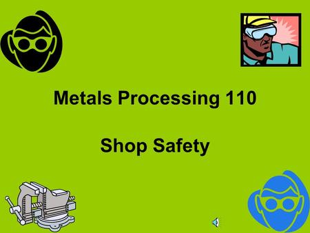 Metals Processing 110 Shop Safety Safety is no accident As you view these slides, you should realize that a major part of shop safety is based upon common.