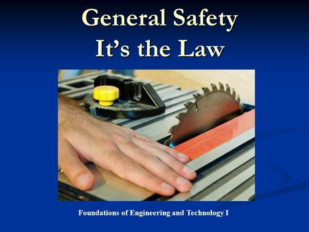 General Safety It's the Law Foundations of Engineering and Technology I.