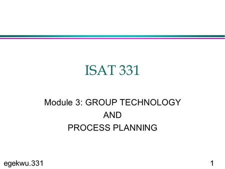 Egekwu.3311 ISAT 331 Module 3: GROUP TECHNOLOGY AND PROCESS PLANNING.
