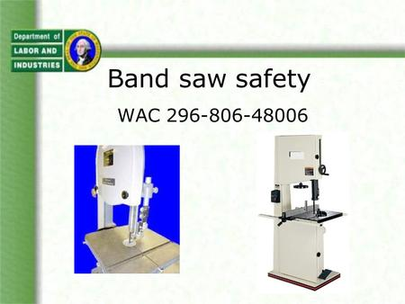 WAC 296-806-48006 Band saw safety. Objectives We will be reviewing parts of WISHA rules on Machine Safeguarding – WAC 296-806. You'll learn: hazards of.
