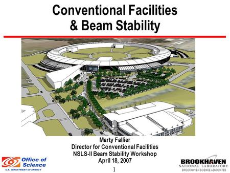 1 BROOKHAVEN SCIENCE ASSOCIATES Conventional Facilities & Beam Stability Marty Fallier Director for Conventional Facilities NSLS-II Beam Stability Workshop.