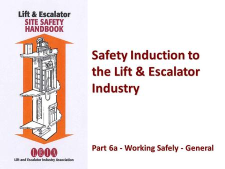 Safety Induction to the Lift & Escalator Industry Part 6a - Working Safely - General Part 6a - Working Safely - General.