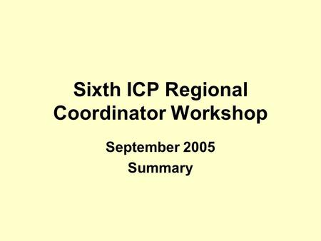Sixth ICP Regional Coordinator Workshop September 2005 Summary.