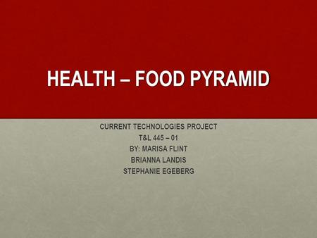 HEALTH – FOOD PYRAMID CURRENT TECHNOLOGIES PROJECT T&L 445 – 01 BY: MARISA FLINT BRIANNA LANDIS STEPHANIE EGEBERG.