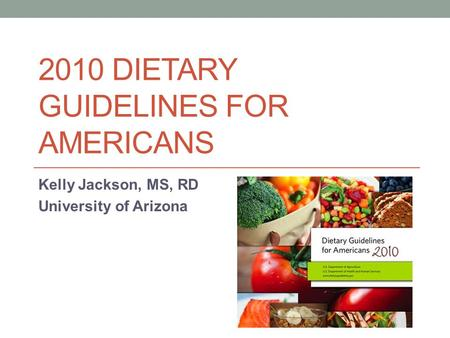 2010 DIETARY GUIDELINES FOR AMERICANS Kelly Jackson, MS, RD University of Arizona.
