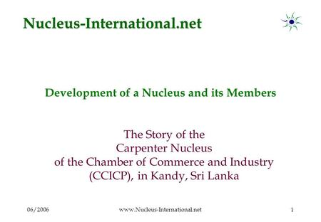 06/2006www.Nucleus-International.net1 Development of a Nucleus and its Members The Story of the Carpenter Nucleus of the Chamber of Commerce and Industry.