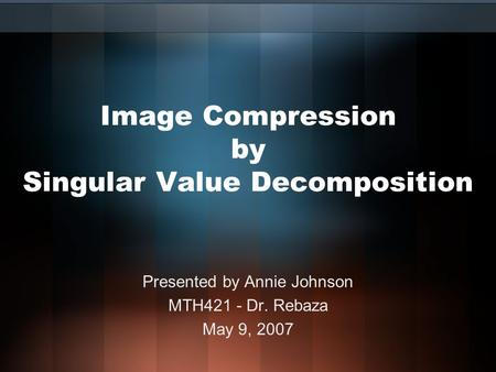 Image Compression by Singular Value Decomposition Presented by Annie Johnson MTH421 - Dr. Rebaza May 9, 2007.
