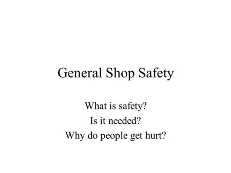 General Shop Safety What is safety? Is it needed? Why do people get hurt?