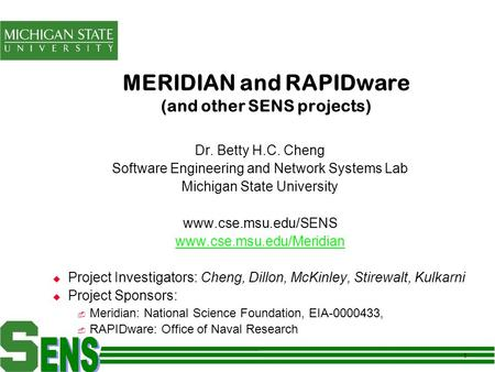 1 MERIDIAN and RAPIDware (and other SENS projects) Dr. Betty H.C. Cheng Software Engineering and Network Systems Lab Michigan State University www.cse.msu.edu/SENS.