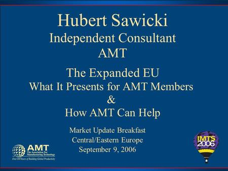 Hubert Sawicki Independent Consultant AMT The Expanded EU What It Presents for AMT Members & How AMT Can Help Market Update Breakfast Central/Eastern Europe.
