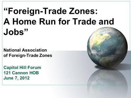 """Foreign-Trade Zones: A Home Run for Trade and Jobs"" National Association of Foreign-Trade Zones Capitol Hill Forum 121 Cannon HOB June 7, 2012."