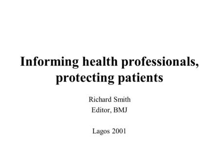 Informing health professionals, protecting patients Richard Smith Editor, BMJ Lagos 2001.