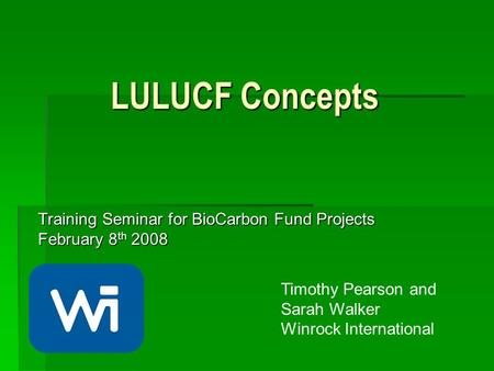 LULUCF Concepts Training Seminar for BioCarbon Fund Projects February 8 th 2008 Timothy Pearson and Sarah Walker Winrock International.