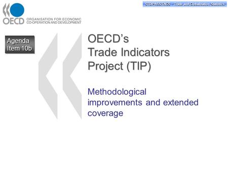 STD/PASS/TAGS – Trade and Globalisation Statistics OECD's Trade Indicators Project (TIP) Methodological improvements and extended coverage Agenda Item.
