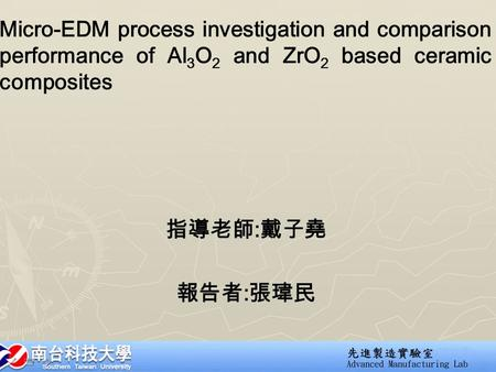 Micro-EDM process investigation and comparison performance of Al 3 O 2 and ZrO 2 based ceramic composites 指導老師 : 戴子堯 報告者 : 張瑋民.