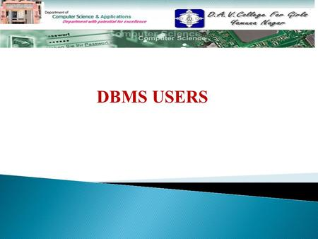 DBMS USERS. TOPICS TO BE DISCUSSED…………… Actors on the scene: Persons whose job involves use of a large database are: (a) Database administratorDatabase.