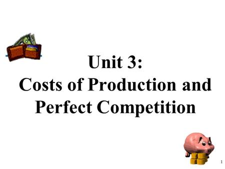 Unit 3: Costs of Production and Perfect Competition 1.