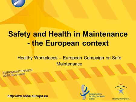Safety and Health in Maintenance - the European context EUROMAINTENANCE 2010, Bucharest  Healthy Workplaces – European Campaign.