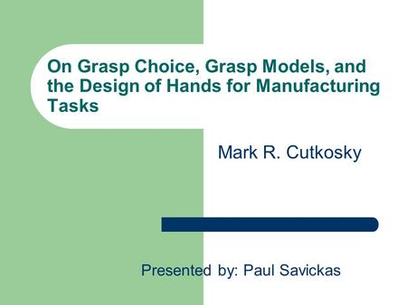 On Grasp Choice, Grasp Models, and the Design of Hands for Manufacturing Tasks Presented by: Paul Savickas Mark R. Cutkosky.