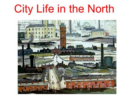 City Life in the North. The Industrial Revolution completely changed the way people lived. Families before the Industrial Revolution: Lived further apart.